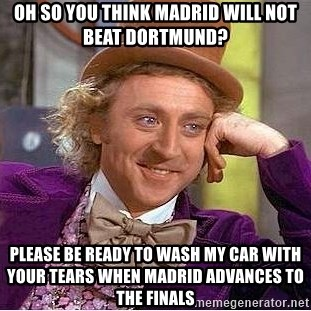 Willy Wonka - oh so you think madrid will not beat dortmund? please be ready to wash my car with your tears when madrid advances to the finals