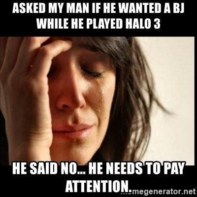 First World Problems - Asked my man if he wanted a bj while he played halo 3 he said no... he needs to pay attention.