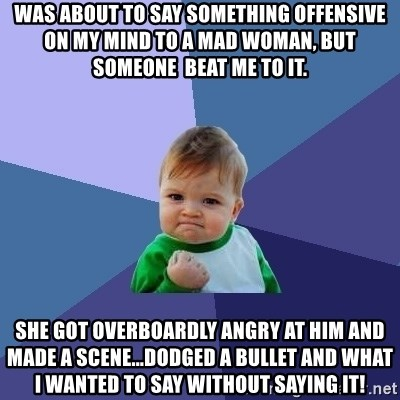 Success Kid - was about to say something offensive on my mind to a mad woman, but someone  beat me to it. she got overboardly angry at him and made a scene...dodged a bullet and what i wanted to say without saying it!