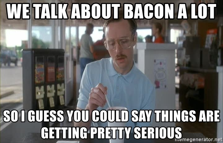 so i guess you could say things are getting pretty serious - we talk about bacon a lot so i guess you could say things are getting pretty serious