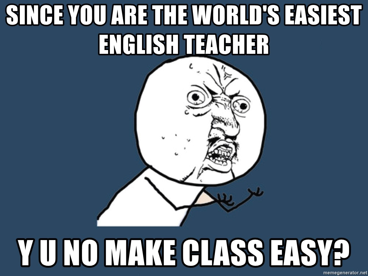 Y U No - since you are the world's easiest english teacher y u no make class easy?