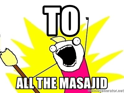 X ALL THE THINGS - To All the masajid