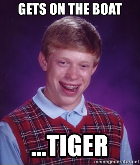 Bad Luck Brian - gets on the boat ...tiger