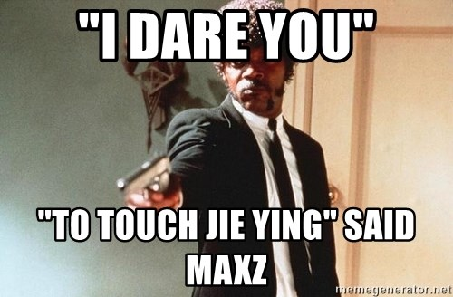 "I double dare you - ""i dare you"" ""to touch jie ying"" said maxz"