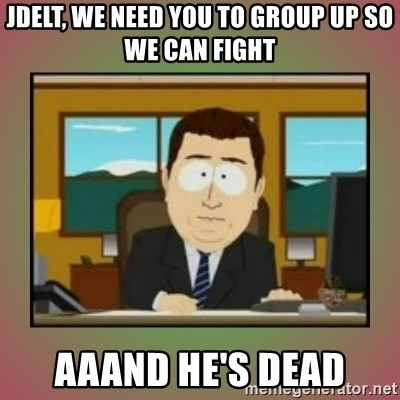 aaaand its gone - Jdelt, we need you to group up so we can fight aaand he's dead