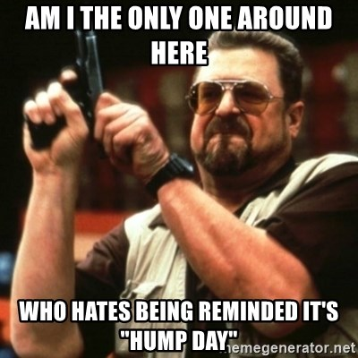 """john goodman - AM I THE ONLY ONE AROUND HERE WHO HATES BEING REMINDED IT'S """"HUMP DAY"""""""