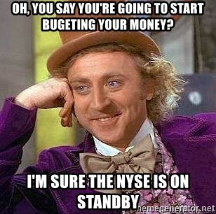 Willy Wonka - Oh, you say you're going to start bugeting your money? i'm sure the nyse is on standby