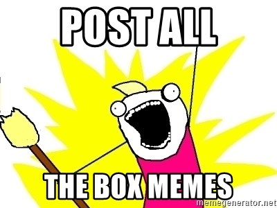 X ALL THE THINGS - Post all the box memes