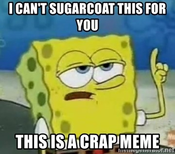 Tough Spongebob - I CAN'T SUGARCOAT THIS FOR YOU THIS IS A CRAP MEME