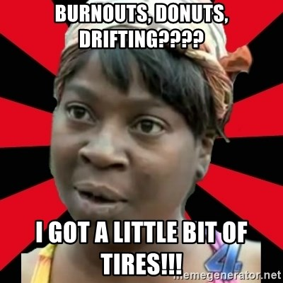 I GOTTA LITTLE TIME  - burnouts, donuts, drifting???? I got a little bit of tires!!!