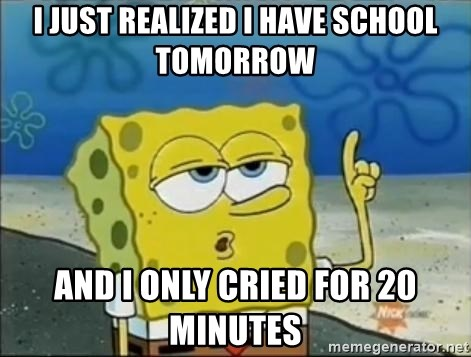 Spongebob - I just realized I have school tomorRow AND I ONLY CRIED FOR 20 Minutes