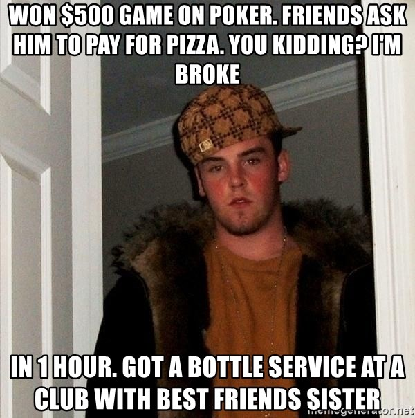 Scumbag Steve - won $500 game on poker. friends ask him to pay for pizza. you kidding? i'm broke in 1 hour. got a bottle service at a club with best friends sister