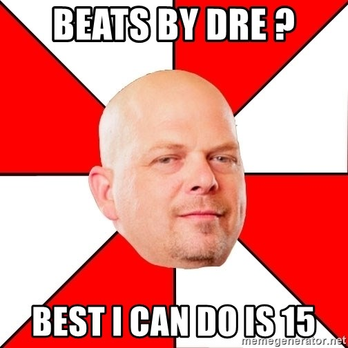 Pawn Stars - Beats by dre ? best i can do is 15