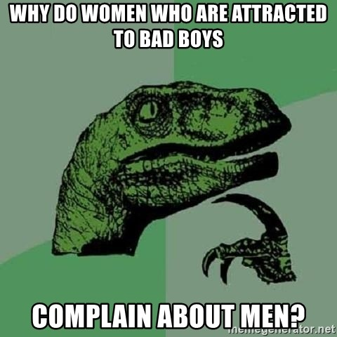 Philosoraptor - Why do women who are attracted to bad boys complain about men?