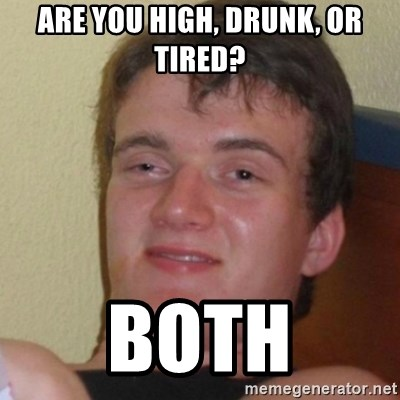 Stoner Stanley - Are you high, drunk, or tired? Both