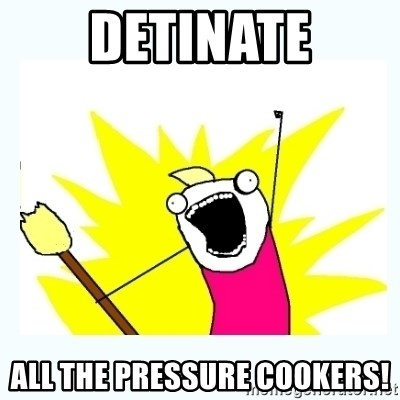 All the things - detinate all the pressure cookers!