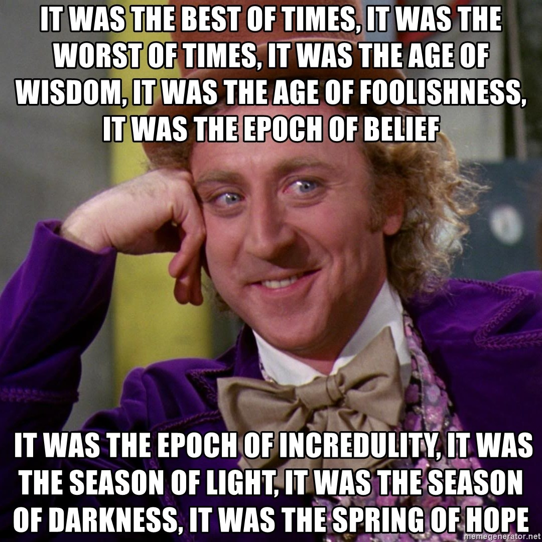 Willy Wonka - IT WAS the best of times, it was the worst of times, it was the age of wisdom, it was the age of foolishness, it was the epoch of belief  it was the epoch of incredulity, it was the season of Light, it was the season of Darkness, it was the spring of hope