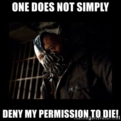 Bane Meme - oNE DOES NOT SIMPLY DENY MY PERMISSION TO DIE!