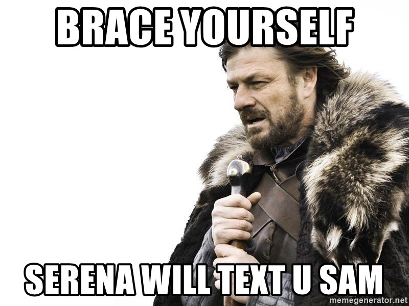 Winter is Coming - Brace yourself  Serena will text u sam