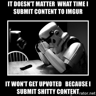 Sad Trooper - It doesn't matter  what time i submit content to imgur it won't get upvoted   because i submit shitty content
