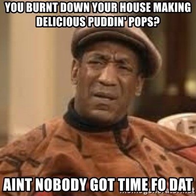 Confused Bill Cosby  - you burnt down your house making delicious puddin' pops? aint nobody got time fo dat