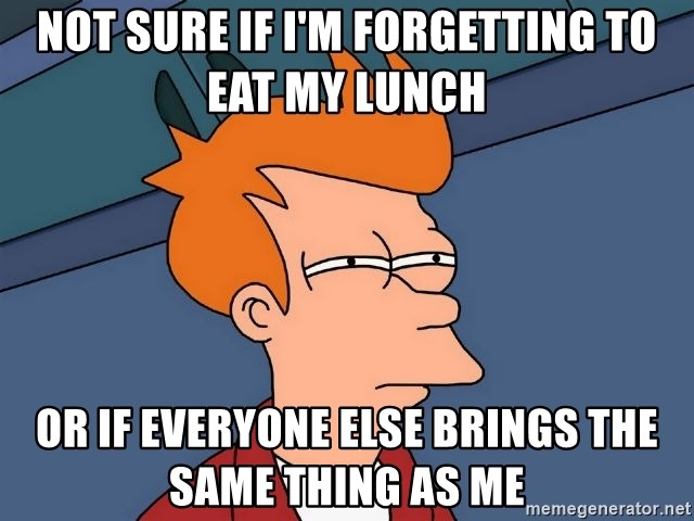 Futurama Fry - Not sure if I'm forgetting to eat my lunch or if everyone else brings the same thing as me