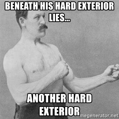 overly manlyman - beneath his hard exterior lies... ANOTHER HARD               EXTERIOR