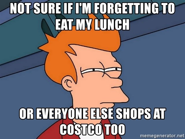 Futurama Fry - Not sure If i'm forgetting to eat my lunch or everyone else shops at costco too