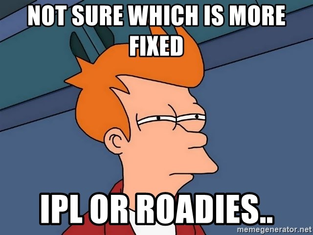 Futurama Fry - Not sure which is more Fixed IPL or Roadies..