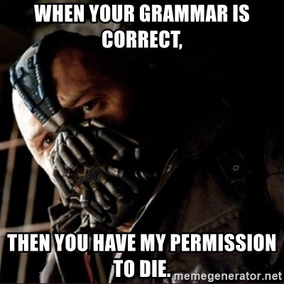 Bane Permission to Die - when your grammar is correct,  then you have my permission to die.