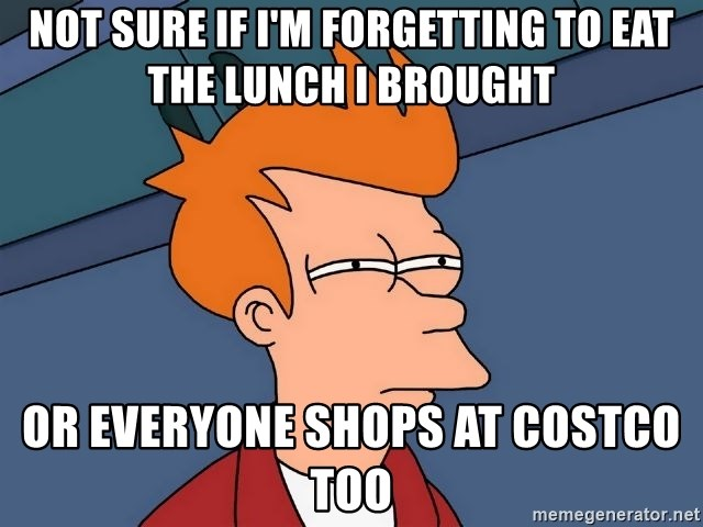 Futurama Fry - Not sure if I'm forgetting to eat the lunch i brought or everyone shops at costco too