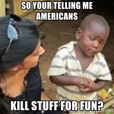 Skeptical african kid  - SO YOUR TELLING ME AMERICANS KILL STUFF FOR FUN?