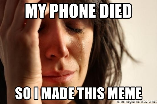 First World Problems - MY PHONE DIED SO I MADE THIS MEME