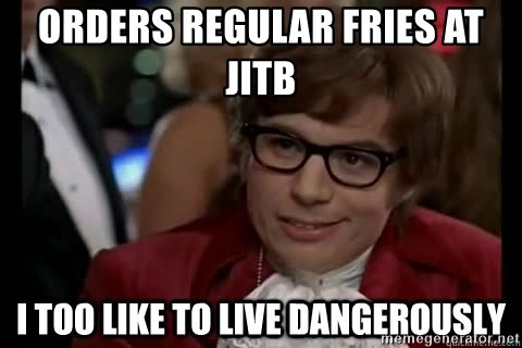 I too like to live dangerously - orders regular fries at jitb