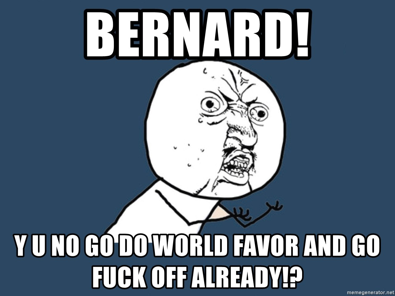 Y U No - Bernard! Y u no go do world favor and go fuck off already!?