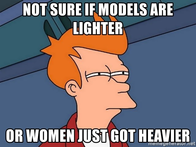 Futurama Fry - not sure if models are lighter or women just got heavier