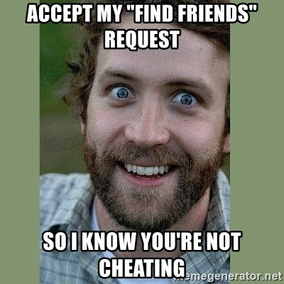 "Overly Attached Boyfriend - accept my ""find friends"" request so I know you're not cheating"