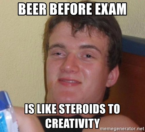high/drunk guy - Beer before exam is like steroids to creativity