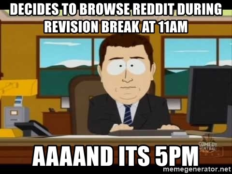 Aand Its Gone - Decides to browse reddit during revision break at 11am Aaaand its 5pm