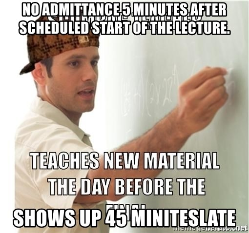Scumbag Teacher - No ADMITTANCE 5 MINUTES after scheduled start of the LECTURE. Shows up 45 miniteslate