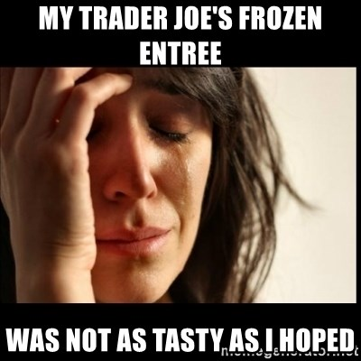 First World Problems - my Trader Joe's frozen entree was not as tasty as I hoped