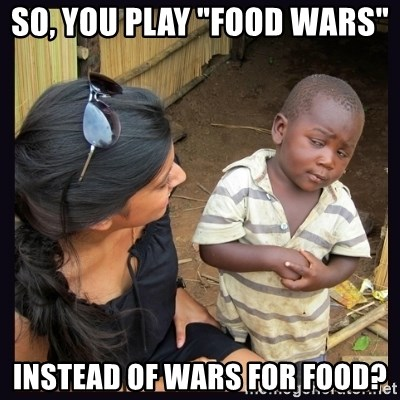 """Skeptical third-world kid - SO, YOU PLAY """"FOOD WARS""""  INSTEAD OF WARS FOR FOOD?"""