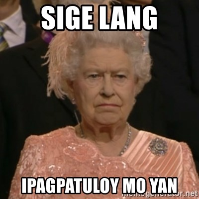 One is not amused - sige lang ipagpatuloy mo yan