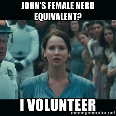 I volunteer as tribute Katniss - John's female nerd equivalent? I VOLUNTEER