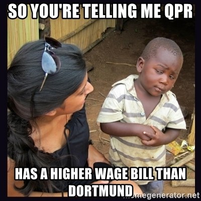 Skeptical third-world kid - So you're telling me qpr has a higher wage bill than Dortmund