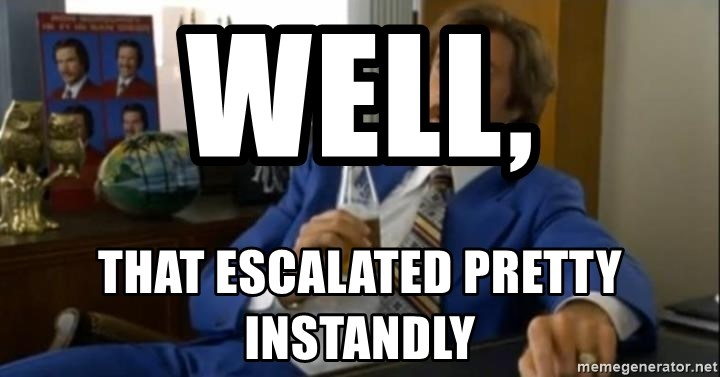 That escalated quickly-Ron Burgundy - Well, that escalated pretty instandly