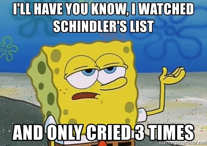 I'll have you know Spongebob - I'll have you know, i watched schindler's list and only cried 3 times