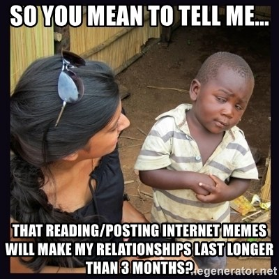 Skeptical third-world kid - So you mean to tell me... That Reading/posting internet meMes will make my relationships last lOnger than 3 months?