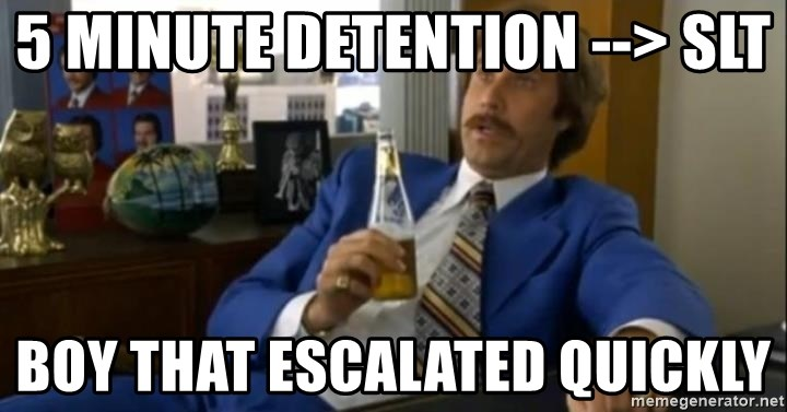 That escalated quickly-Ron Burgundy - 5 minute detention --> slt boy that escalated quickly