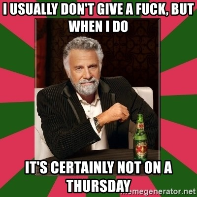 i dont usually - I usually don't give a fuck, but when i do It's certainly not on a thursday